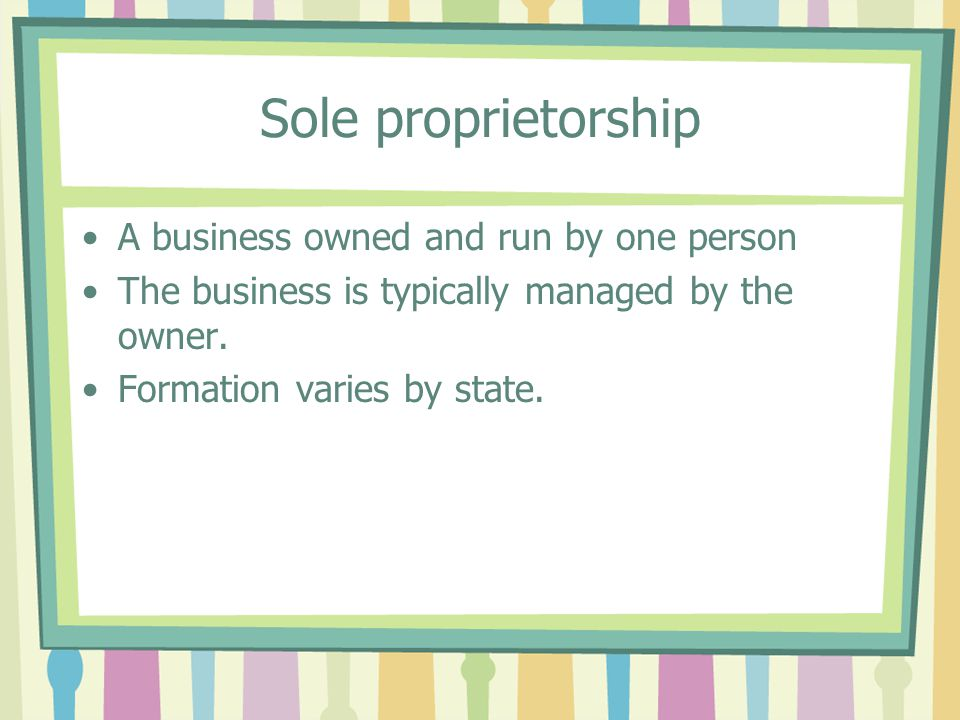 Sole proprietorship A business owned and run by one person