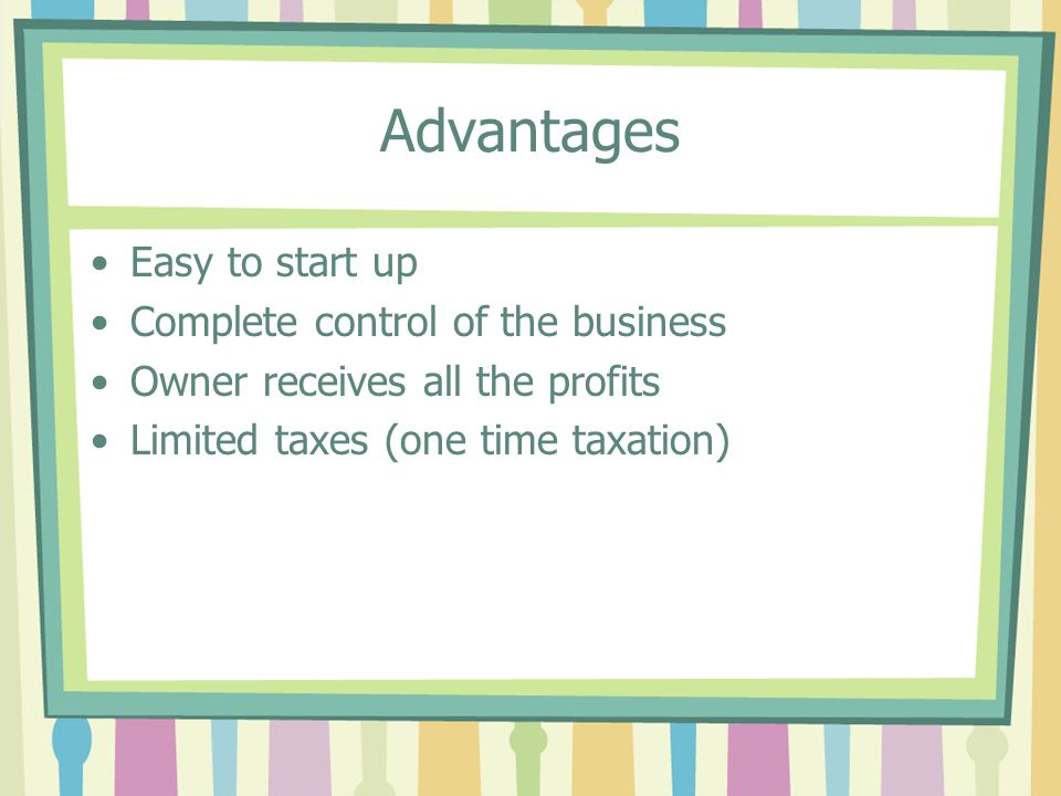 Advantages Easy to start up Complete control of the business