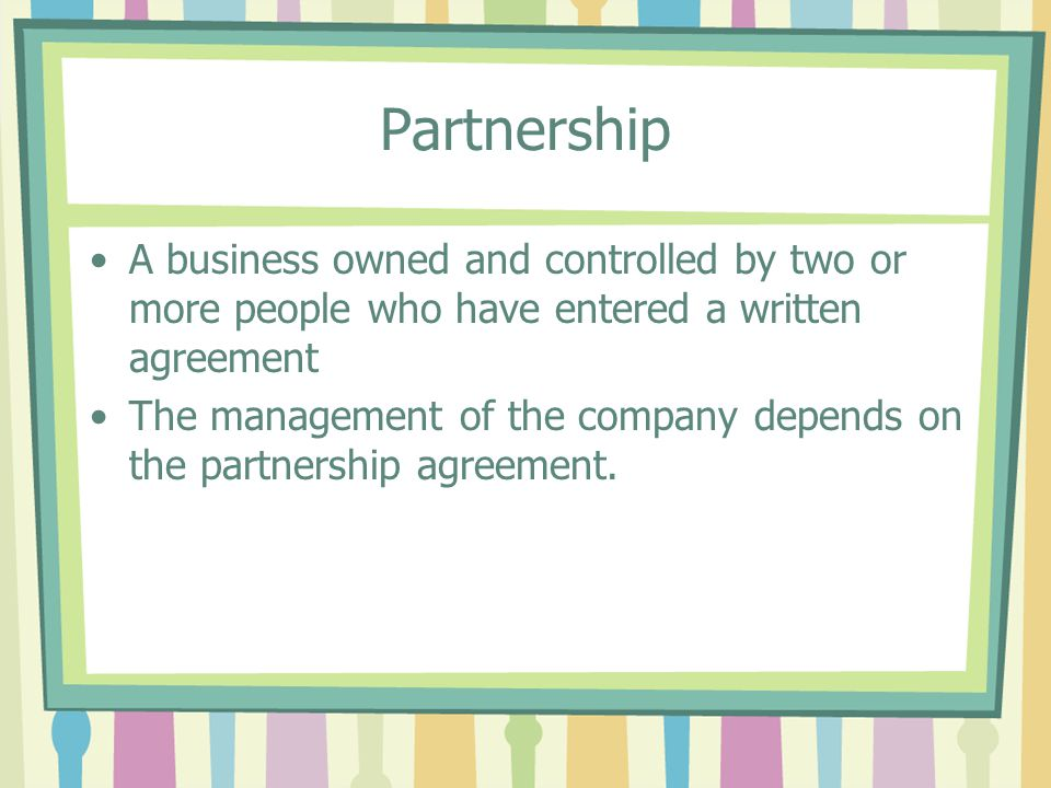 Partnership A business owned and controlled by two or more people who have entered a written agreement.