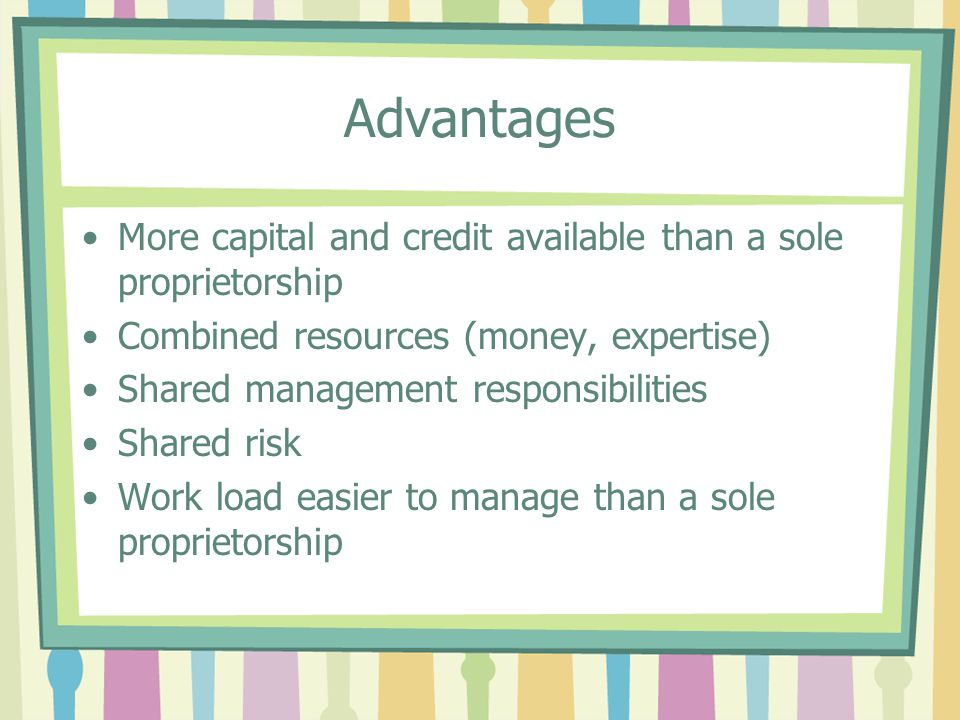 Advantages More capital and credit available than a sole proprietorship. Combined resources (money, expertise)