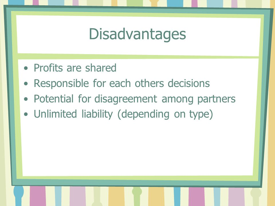 Disadvantages Profits are shared Responsible for each others decisions