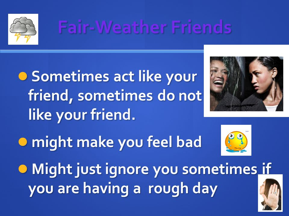Fair-Weather Friends Sometimes act like your friend, sometimes do not act like your friend.