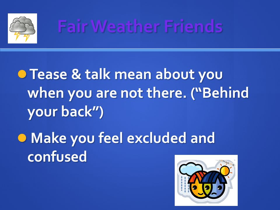 Fair Weather Friends Tease & talk mean about you when you are not there.