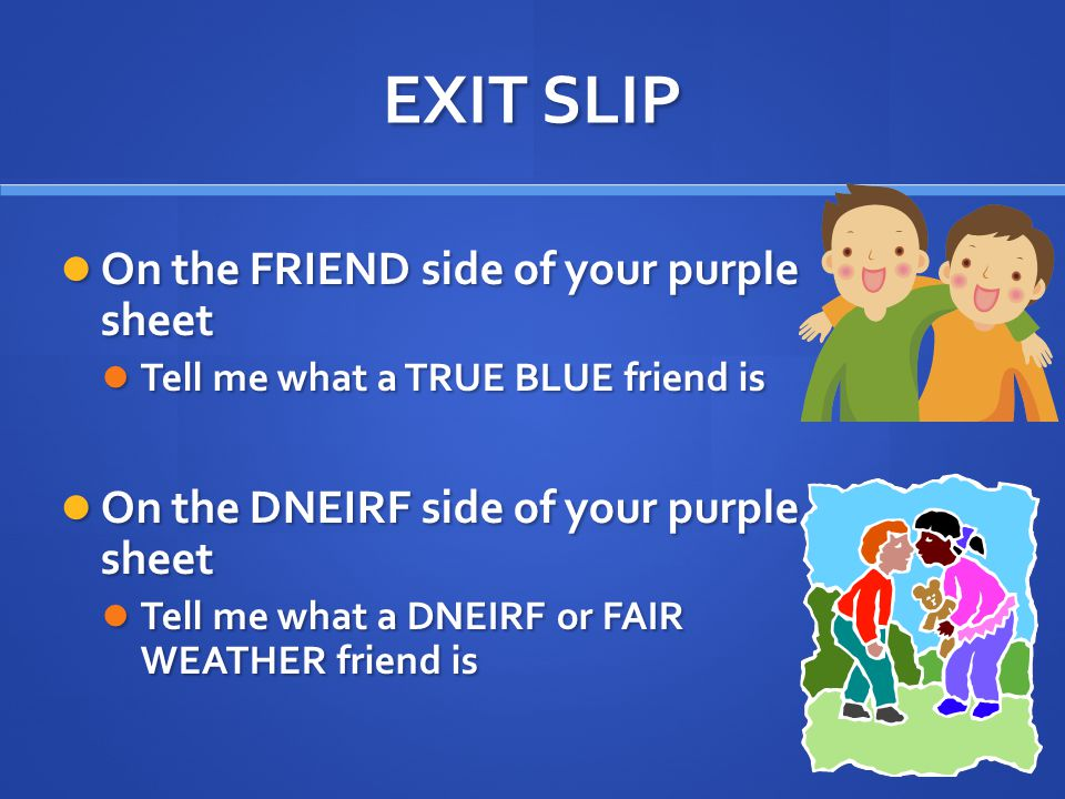 EXIT SLIP On the FRIEND side of your purple sheet
