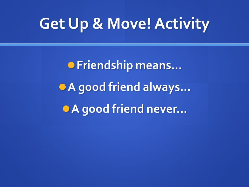Get Up & Move! Activity Friendship means… A good friend always…