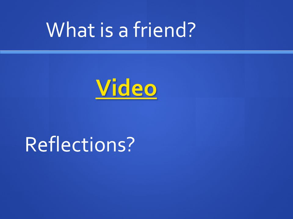 What is a friend Video Reflections
