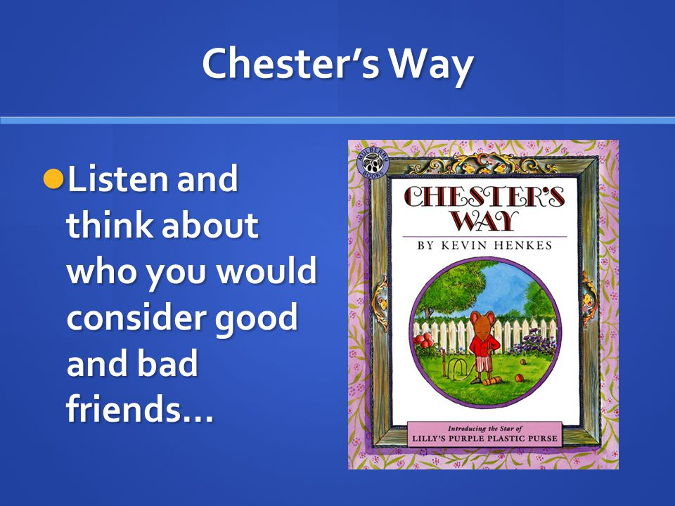Chester's Way Listen and think about who you would consider good and bad friends…