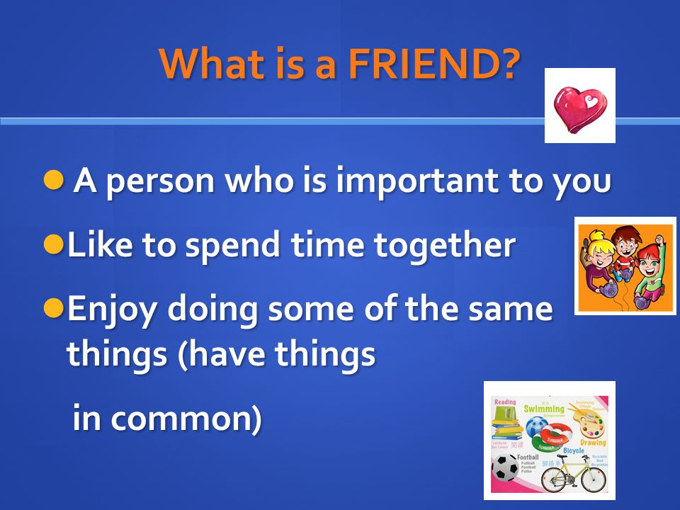 What is a FRIEND A person who is important to you