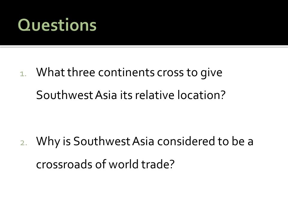 Questions What three continents cross to give Southwest Asia its relative location