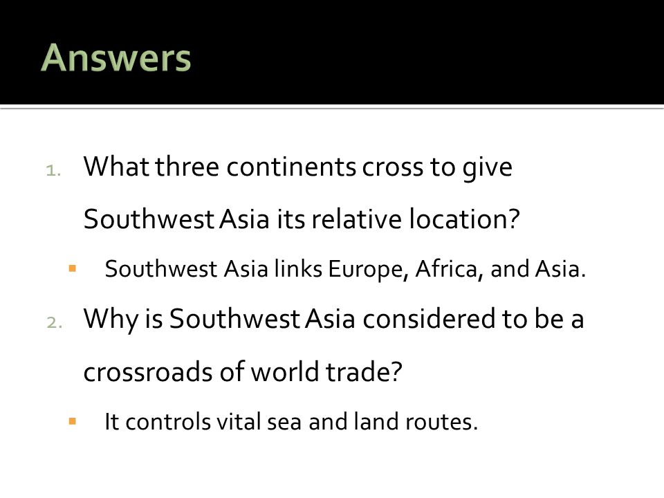 Answers What three continents cross to give Southwest Asia its relative location Southwest Asia links Europe, Africa, and Asia.