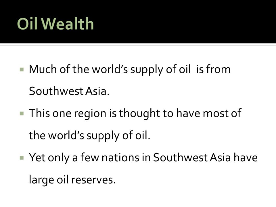 Oil Wealth Much of the world's supply of oil is from Southwest Asia.