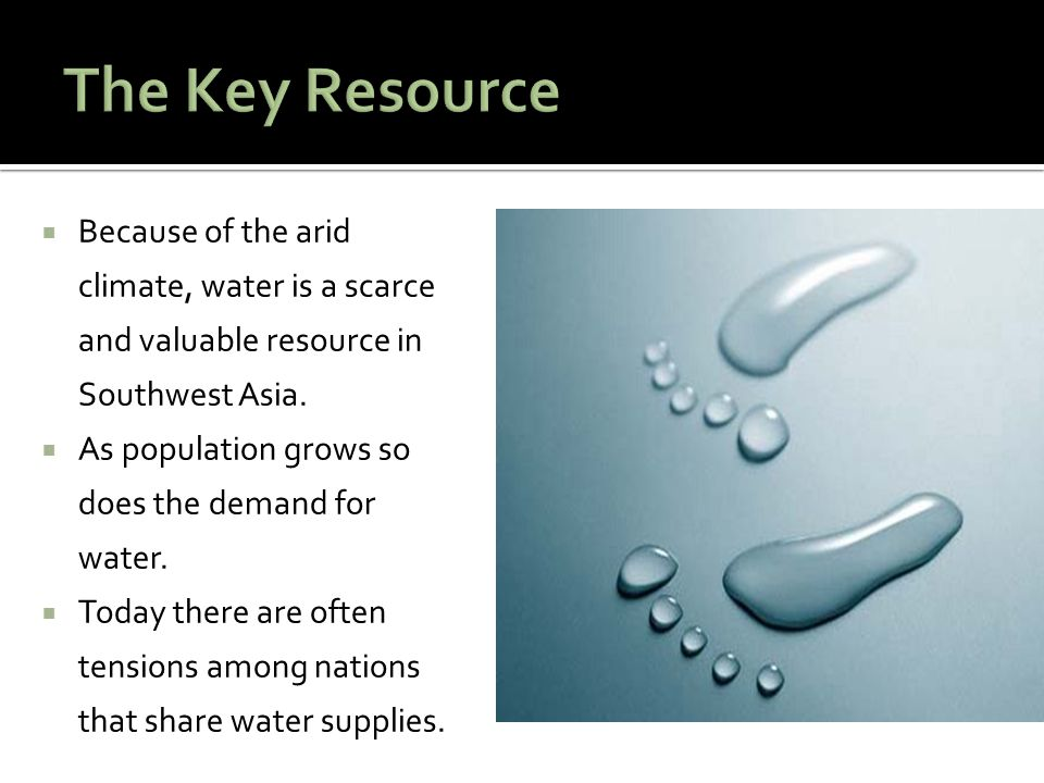 The Key Resource Because of the arid climate, water is a scarce and valuable resource in Southwest Asia.