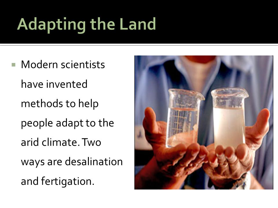 Adapting the Land Modern scientists have invented methods to help people adapt to the arid climate.