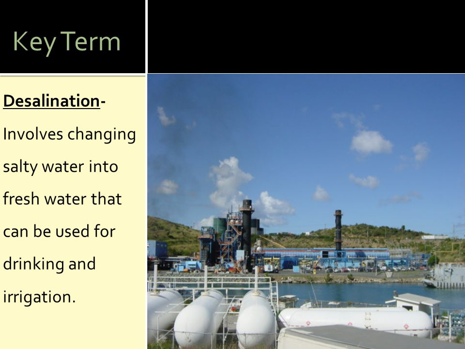 Key Term Desalination- Involves changing salty water into fresh water that can be used for drinking and irrigation.