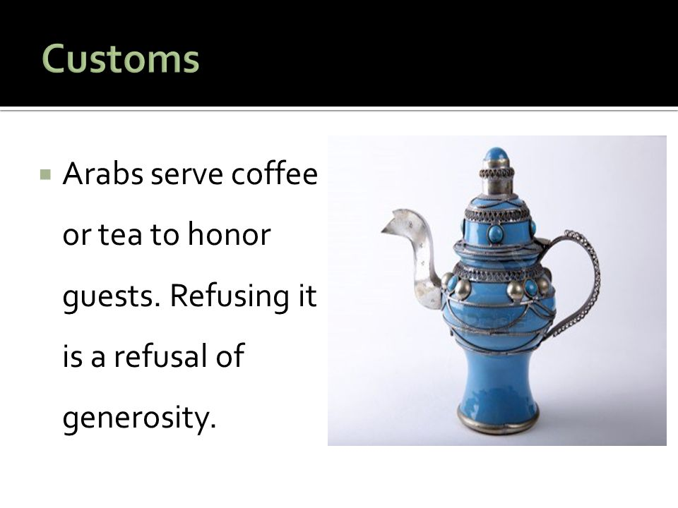 Customs Arabs serve coffee or tea to honor guests. Refusing it is a refusal of generosity.