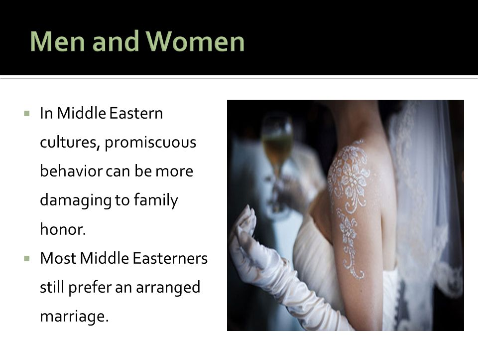 Men and Women In Middle Eastern cultures, promiscuous behavior can be more damaging to family honor.