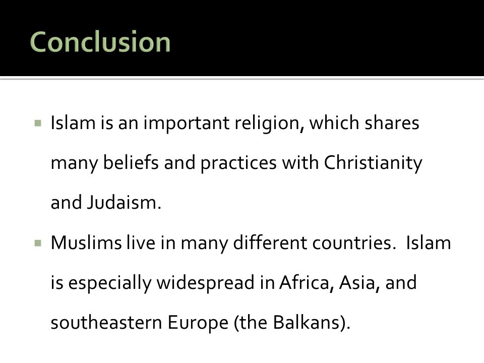 Conclusion Islam is an important religion, which shares many beliefs and practices with Christianity and Judaism.