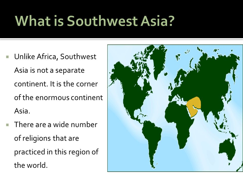 What is Southwest Asia Unlike Africa, Southwest Asia is not a separate continent. It is the corner of the enormous continent Asia.