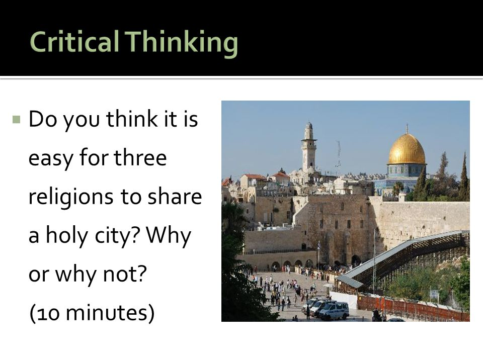 Critical Thinking Do you think it is easy for three religions to share a holy city Why or why not