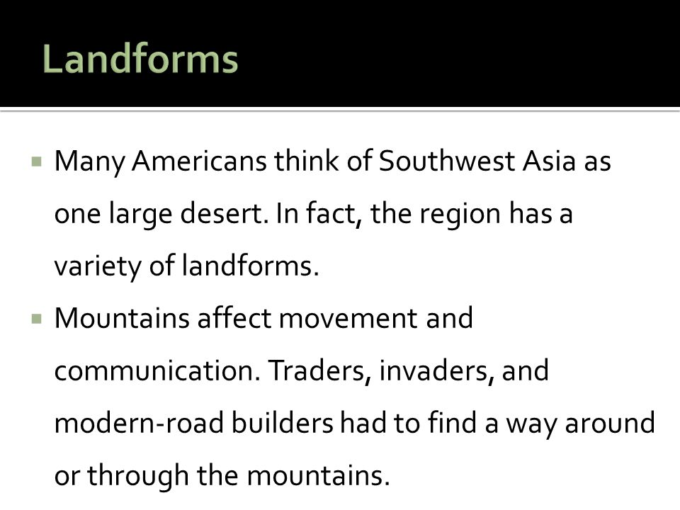 Landforms Many Americans think of Southwest Asia as one large desert. In fact, the region has a variety of landforms.