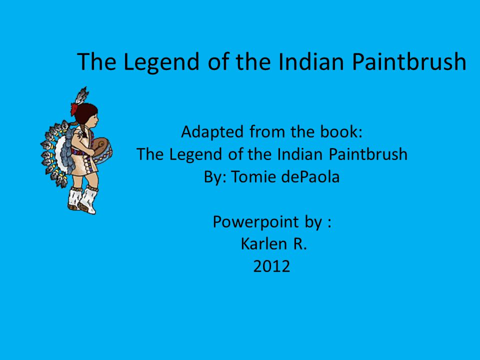 The Legend of the Indian Paintbrush Adapted from the book: The Legend of the Indian Paintbrush By: Tomie dePaola Powerpoint by : Karlen R.