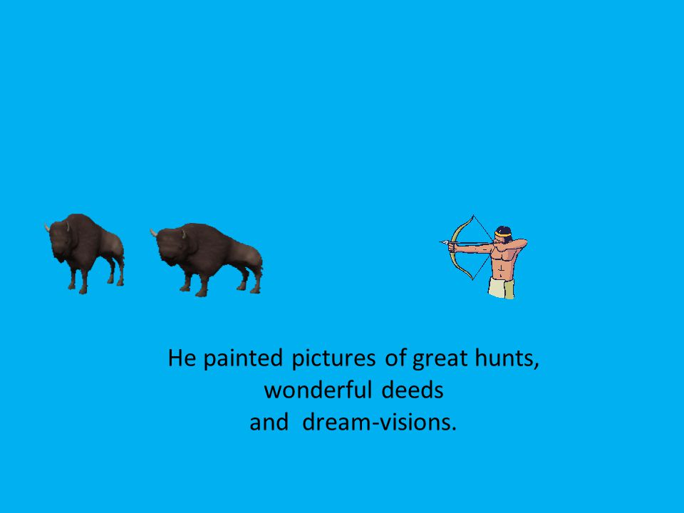 He painted pictures of great hunts, wonderful deeds and dream-visions.