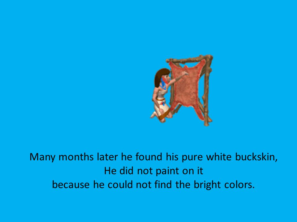 Many months later he found his pure white buckskin, He did not paint on it because he could not find the bright colors.