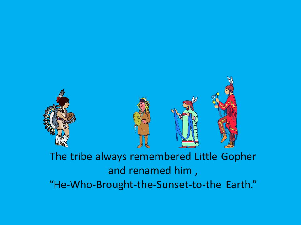 The tribe always remembered Little Gopher and renamed him , He-Who-Brought-the-Sunset-to-the Earth.