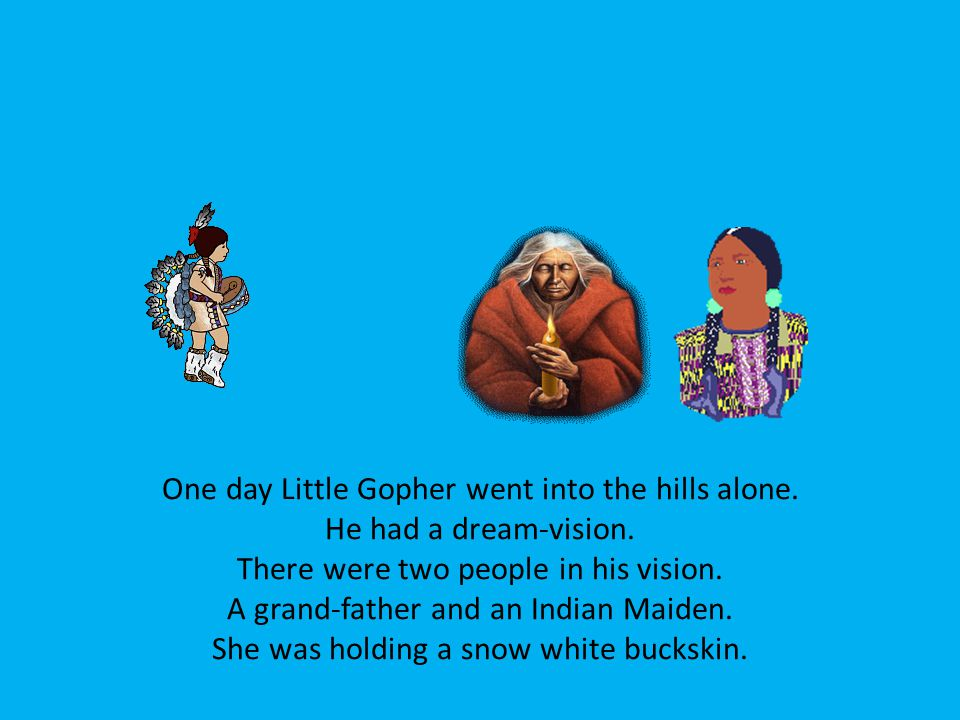 One day Little Gopher went into the hills alone. He had a dream-vision