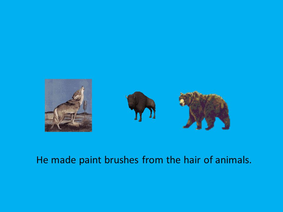 He made paint brushes from the hair of animals.