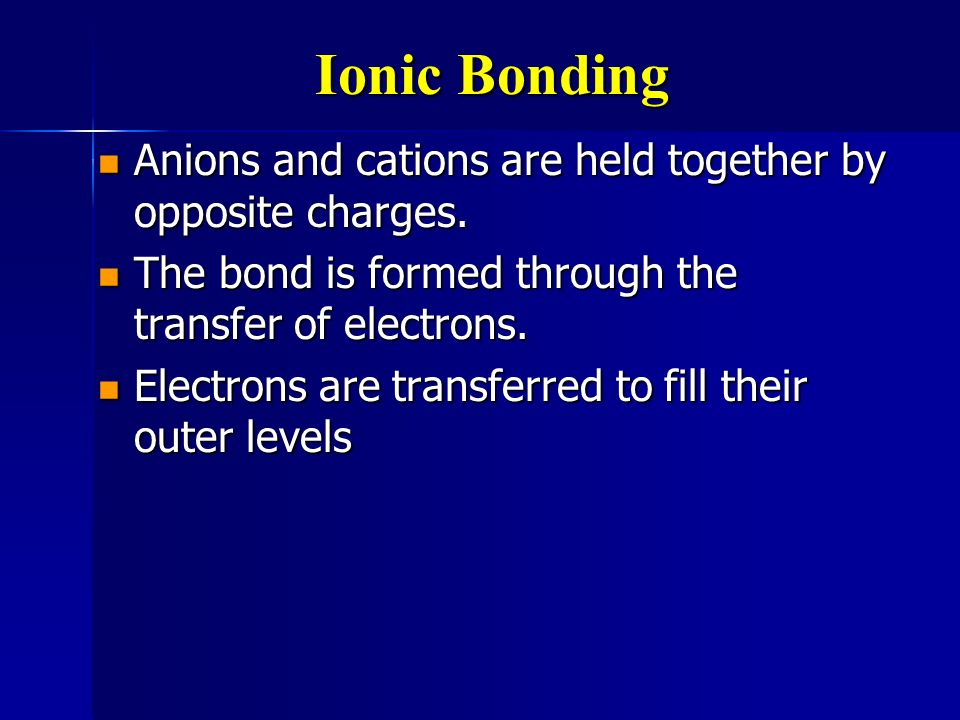Ionic Bonding Anions and cations are held together by opposite charges. The bond is formed through the transfer of electrons.
