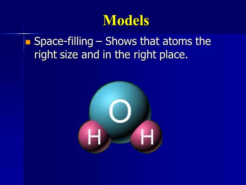 Models Space-filling – Shows that atoms the right size and in the right place.