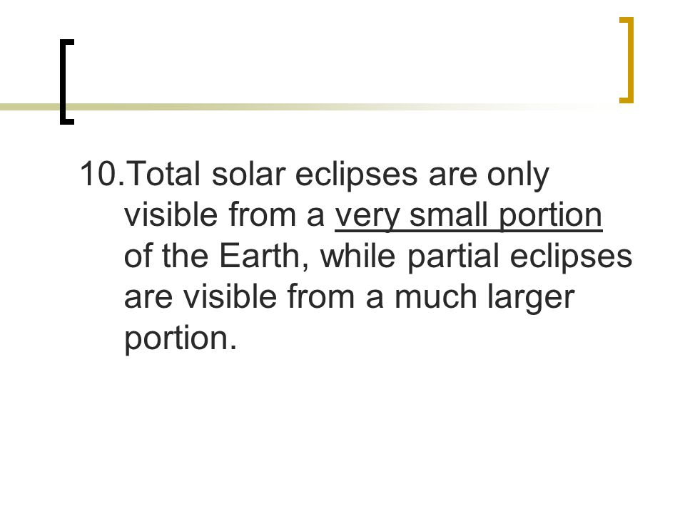 10.Total solar eclipses are only visible from a very small portion of the Earth, while partial eclipses are visible from a much larger portion.