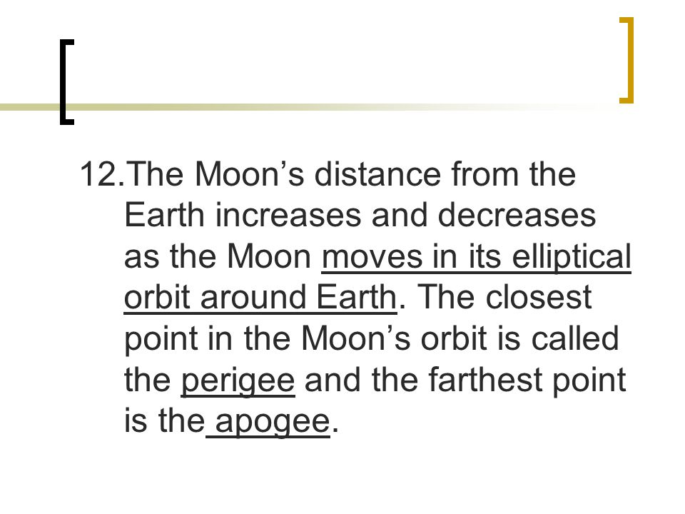 12.The Moon's distance from the Earth increases and decreases as the Moon moves in its elliptical orbit around Earth.
