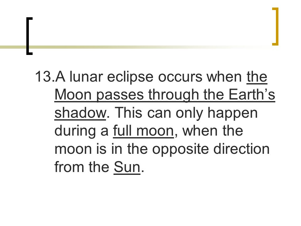 13.A lunar eclipse occurs when the Moon passes through the Earth's shadow.
