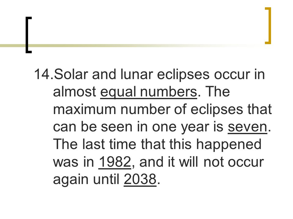 14. Solar and lunar eclipses occur in almost equal numbers