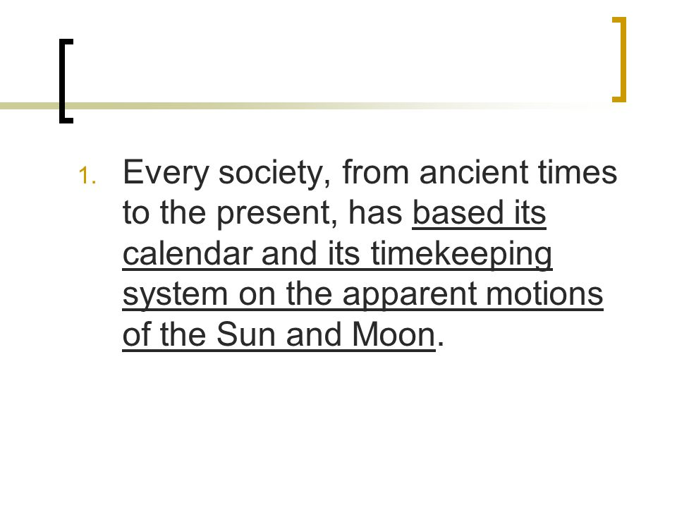 Every society, from ancient times to the present, has based its calendar and its timekeeping system on the apparent motions of the Sun and Moon.