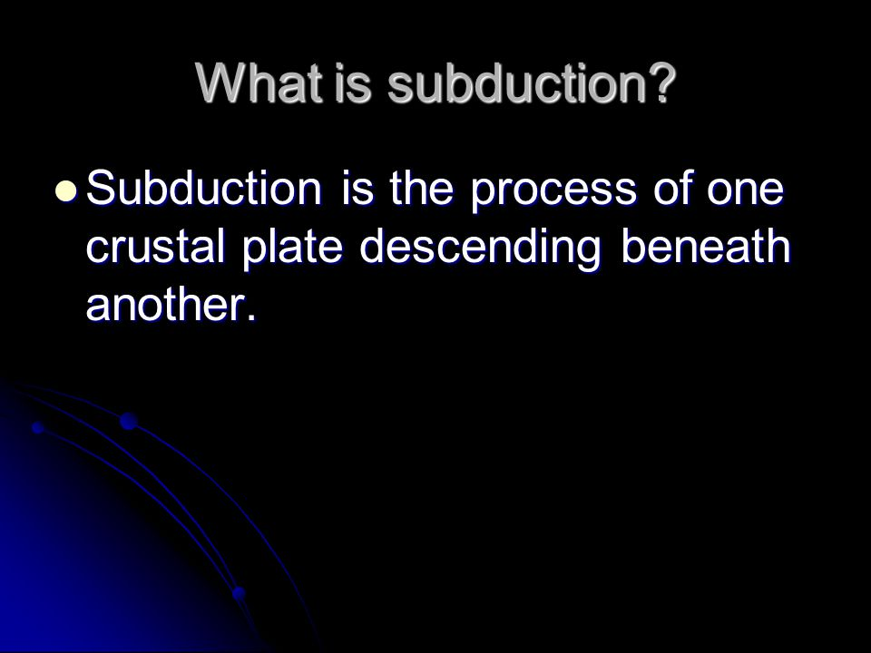 What is subduction Subduction is the process of one crustal plate descending beneath another.
