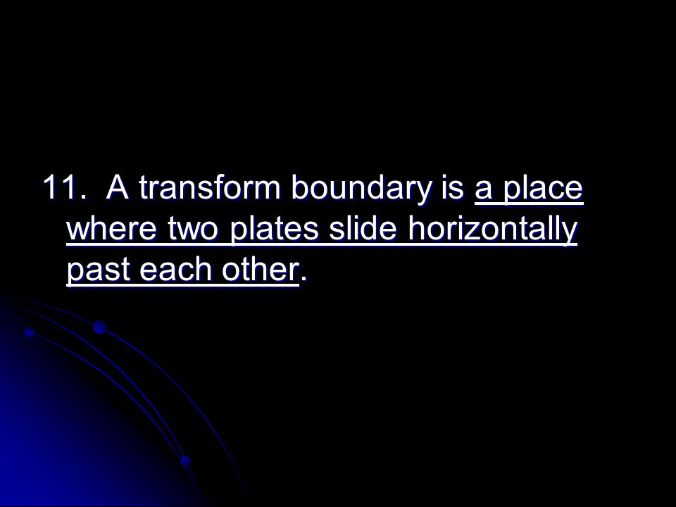 11. A transform boundary is a place where two plates slide horizontally past each other.