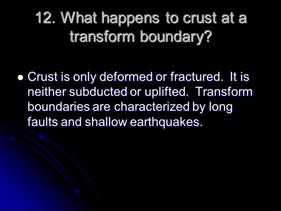 12. What happens to crust at a transform boundary
