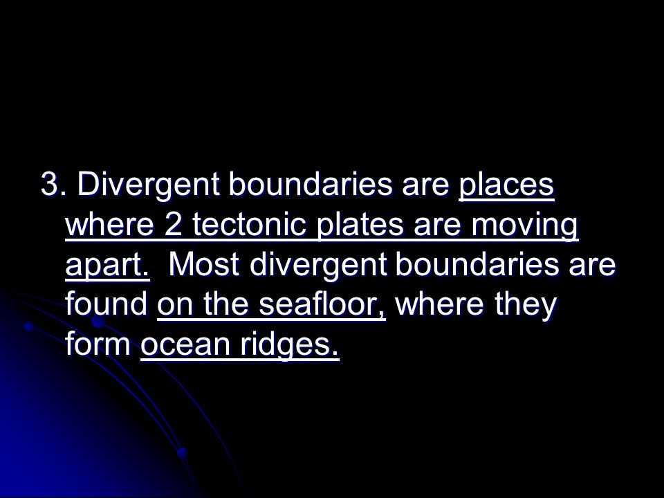 3. Divergent boundaries are places where 2 tectonic plates are moving apart.