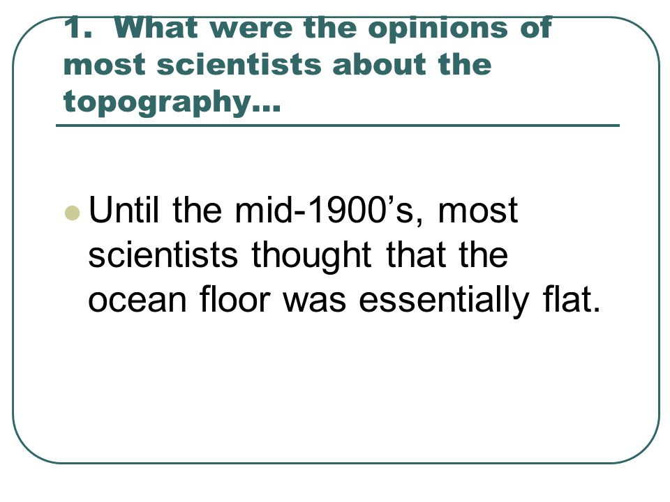 1. What were the opinions of most scientists about the topography…
