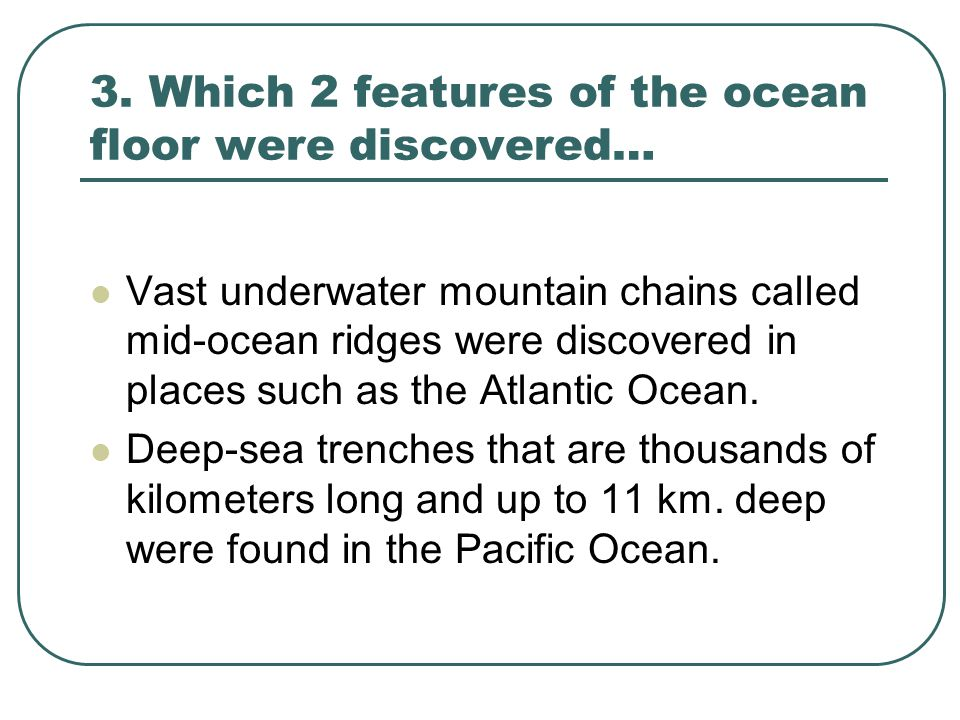 3. Which 2 features of the ocean floor were discovered…