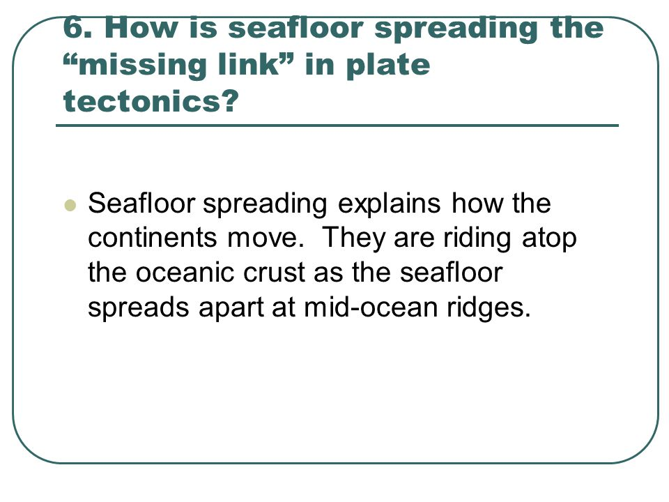 6. How is seafloor spreading the missing link in plate tectonics