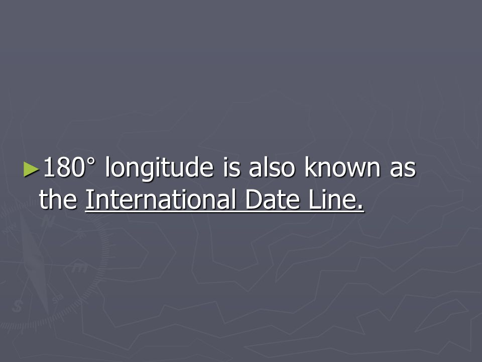 180° longitude is also known as the International Date Line.