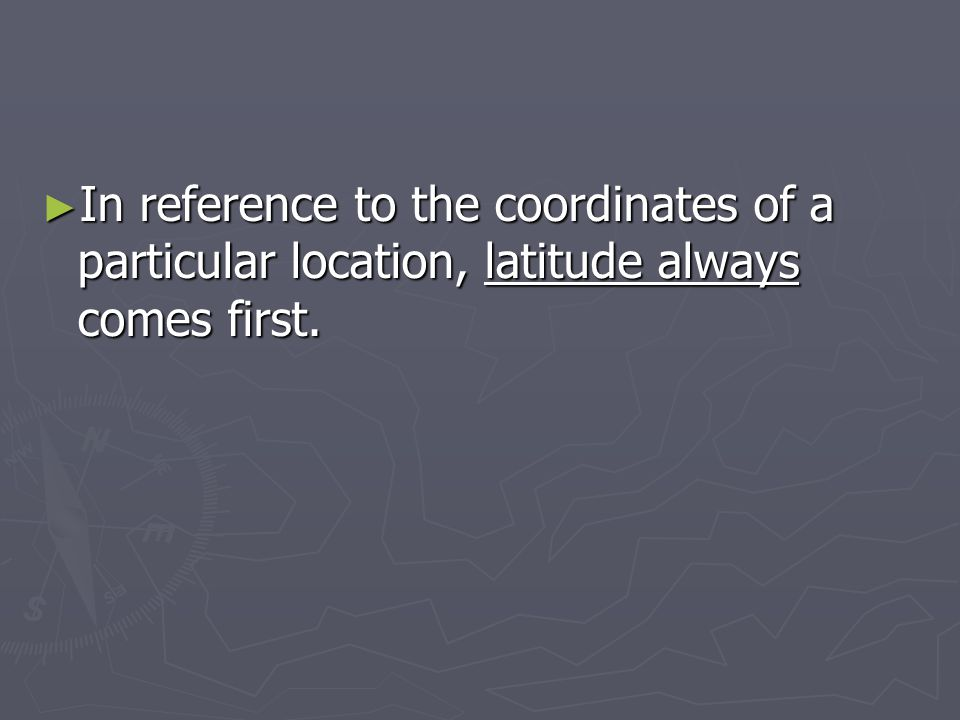 In reference to the coordinates of a particular location, latitude always comes first.