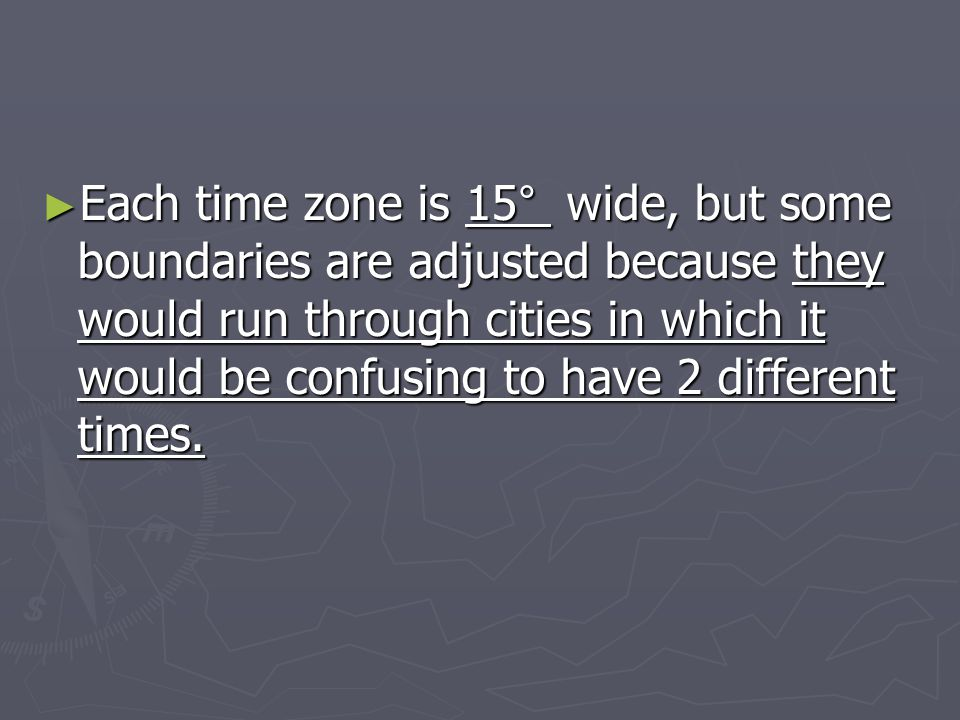 Each time zone is 15° wide, but some boundaries are adjusted because they would run through cities in which it would be confusing to have 2 different times.