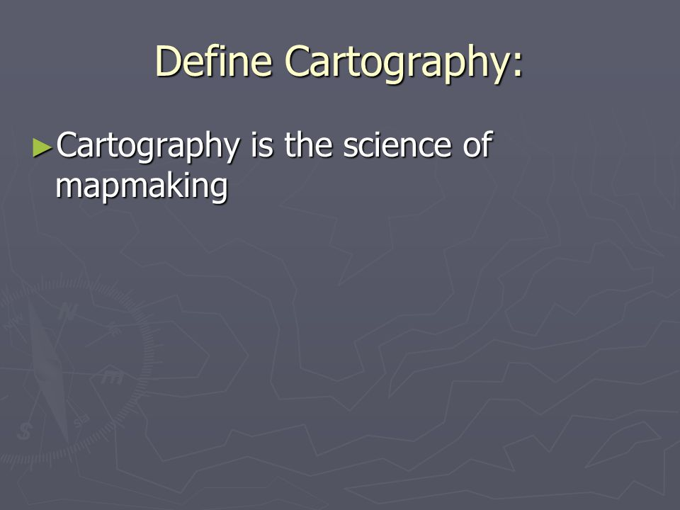 Define Cartography: Cartography is the science of mapmaking