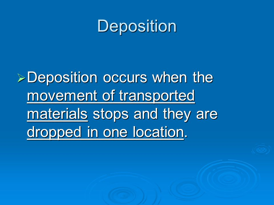 Deposition Deposition occurs when the movement of transported materials stops and they are dropped in one location.