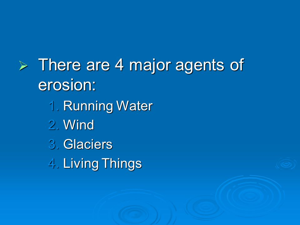 There are 4 major agents of erosion: